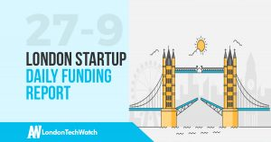 The London TechWatch Startup Daily Funding Report: 27/9/17