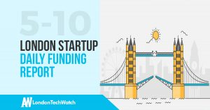 The London TechWatch Startup Daily Funding Report: 5/10/17