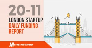 The London TechWatch Startup Daily Funding Report: 20/11/17