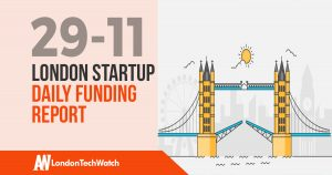 The London TechWatch Startup Daily Funding Report: 29/11/17