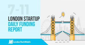 The London TechWatch Startup Daily Funding Report: 7/11/17