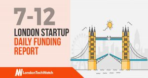 The London TechWatch Startup Daily Funding Report: 7/12/17