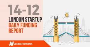 The London TechWatch Startup Daily Funding Report: 14/12/17