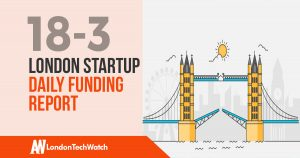 The London TechWatch Startup Daily Funding Report: 18/3/18