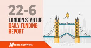 The London TechWatch Startup Daily Funding Report: 22/6/18