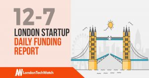 The London TechWatch Startup Daily Funding Report: 12/7/18